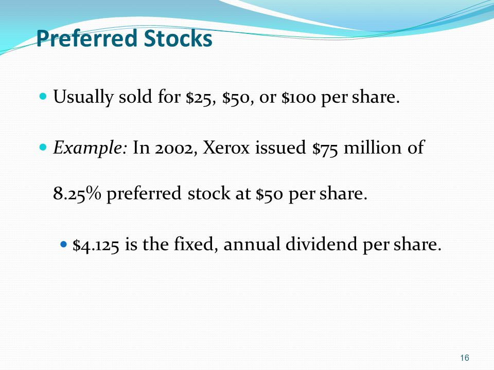 Preferred Stocks Usually sold for $25, $50, or $100 per share. Example: In 2002, Xerox issued $75 million of 8.25% preferred stock at $50 per share. $