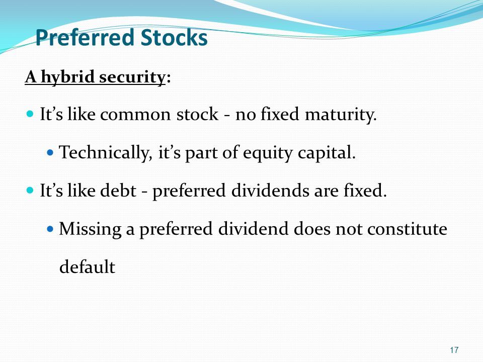 Preferred Stocks A hybrid security: It's like common stock - no fixed maturity. Technically, it's part of equity capital. It's like debt - preferred d