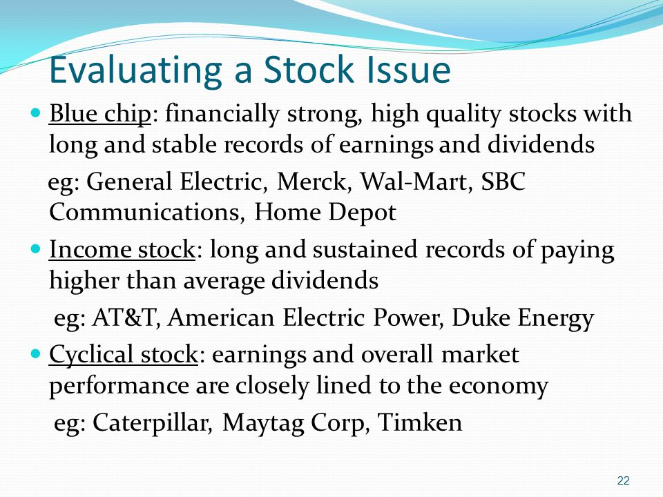 Evaluating a Stock Issue Blue chip: financially strong, high quality stocks with long and stable records of earnings and dividends eg: General Electri