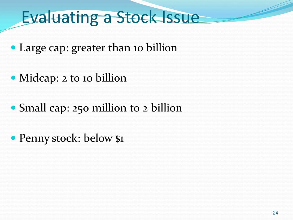 Evaluating a Stock Issue Large cap: greater than 10 billion Midcap: 2 to 10 billion Small cap: 250 million to 2 billion Penny stock: below $1 24