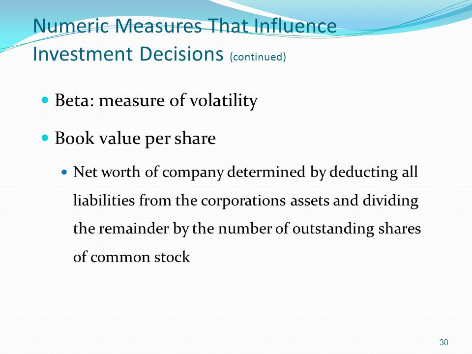 Numeric Measures That Influence Investment Decisions (continued) Beta: measure of volatility Book value per share Net worth of company determined by d
