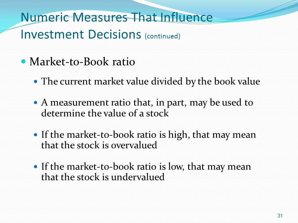 Numeric Measures That Influence Investment Decisions (continued) Market-to-Book ratio The current market value divided by the book value A measurement