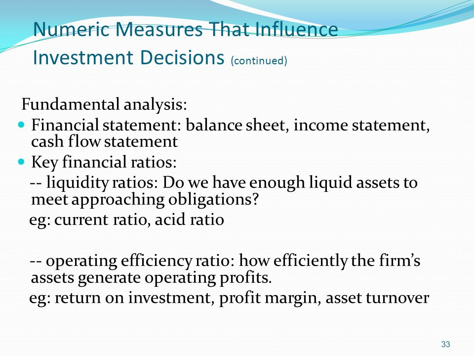Numeric Measures That Influence Investment Decisions (continued) Fundamental analysis: Financial statement: balance sheet, income statement, cash flow