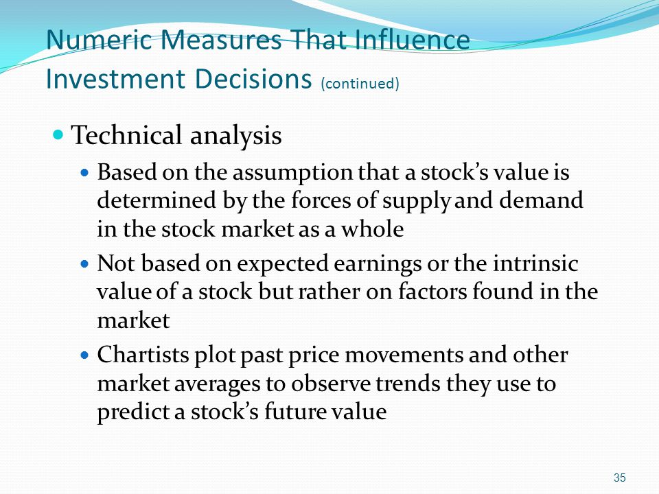Numeric Measures That Influence Investment Decisions (continued) Technical analysis Based on the assumption that a stock's value is determined by the