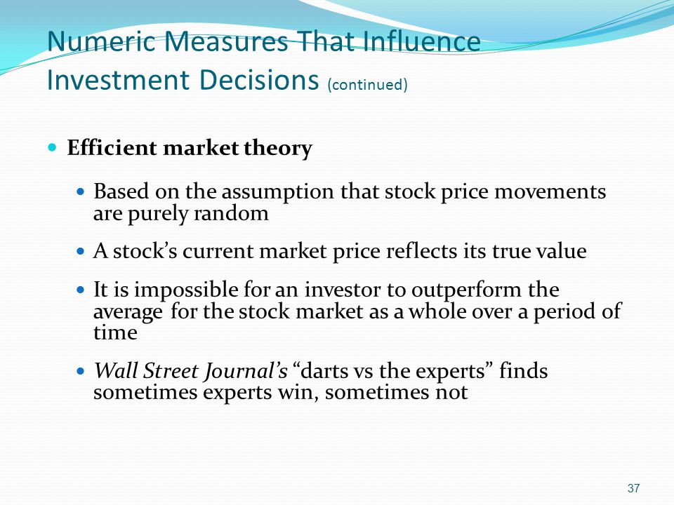 Numeric Measures That Influence Investment Decisions (continued) Efficient market theory Based on the assumption that stock price movements are purely