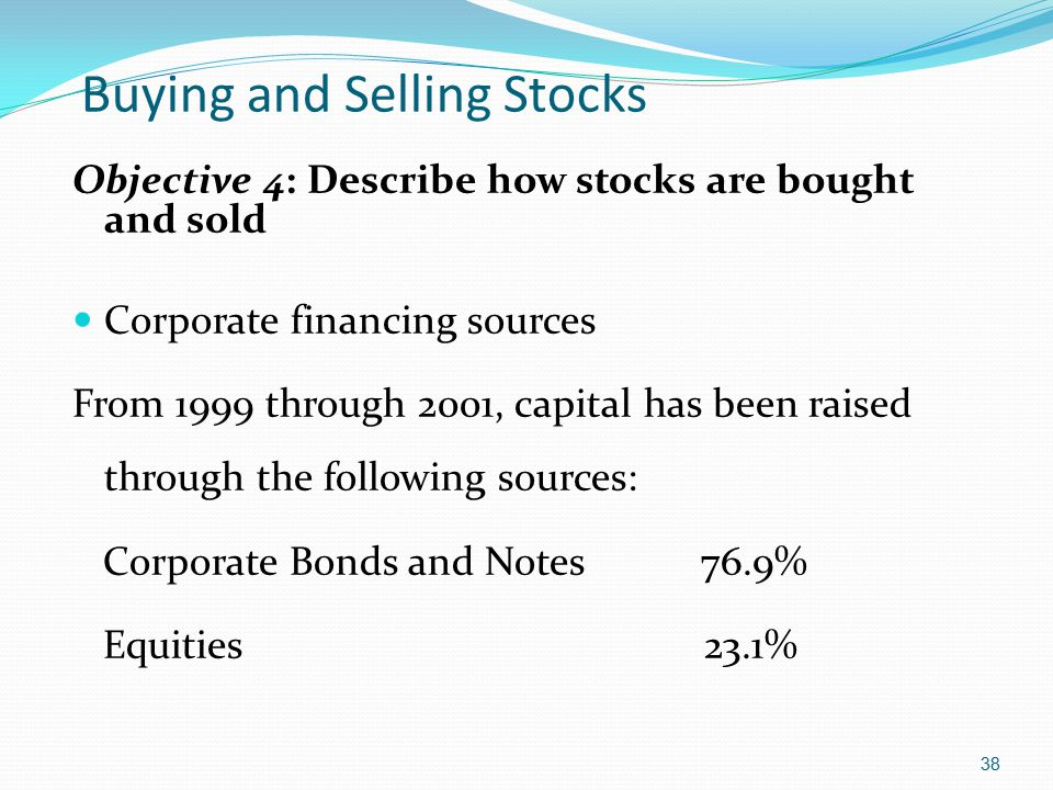 Buying and Selling Stocks Objective 4: Describe how stocks are bought and sold Corporate financing sources From 1999 through 2001, capital has been ra