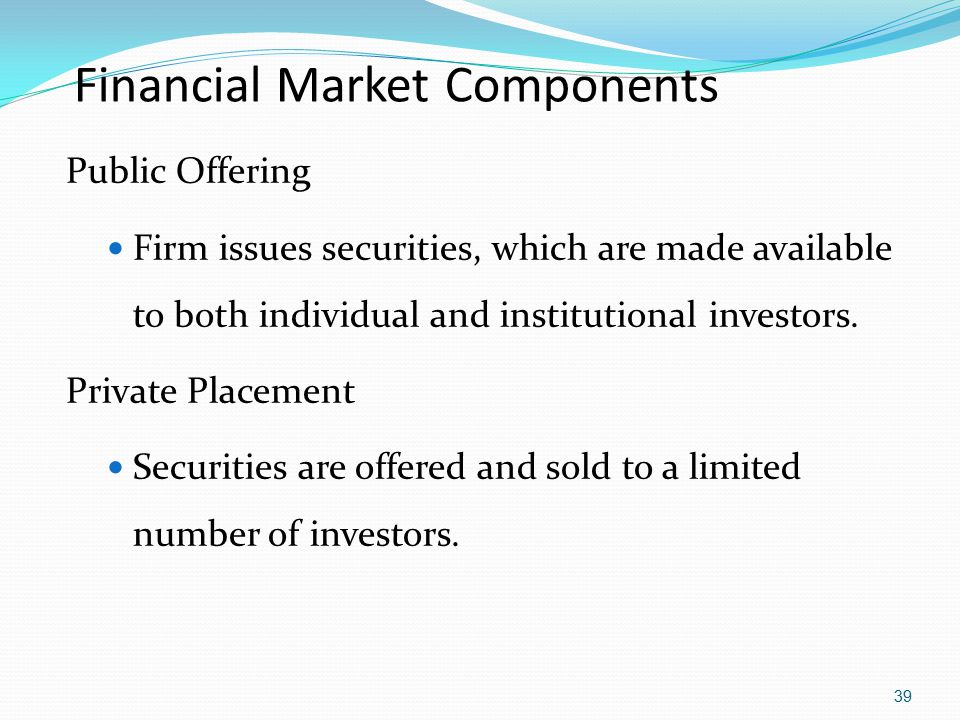 Financial Market Components Public Offering Firm issues securities, which are made available to both individual and institutional investors. Private P