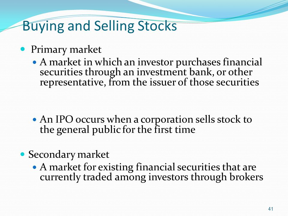 Buying and Selling Stocks Primary market A market in which an investor purchases financial securities through an investment bank, or other representat