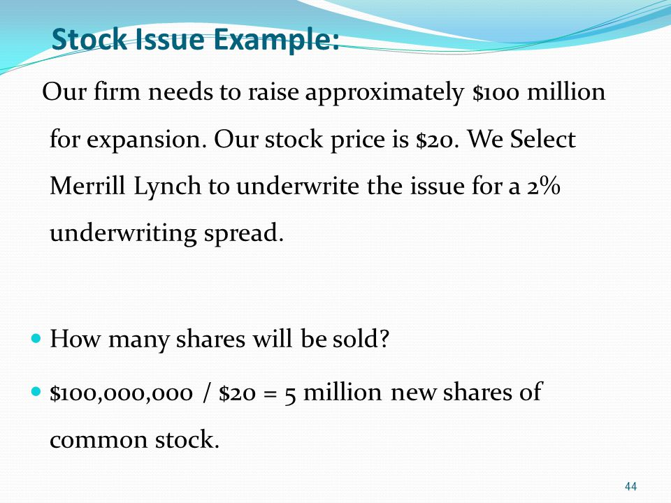 Stock Issue Example: Our firm needs to raise approximately $100 million for expansion. Our stock price is $20. We Select Merrill Lynch to underwrite t