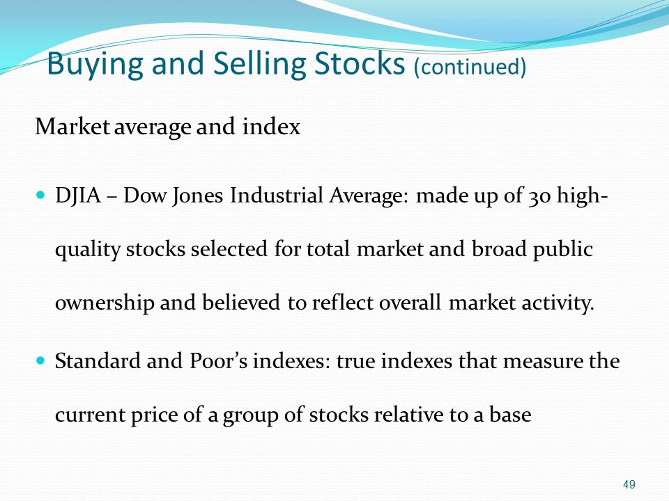 Buying and Selling Stocks (continued) Market average and index DJIA – Dow Jones Industrial Average: made up of 30 high- quality stocks selected for to