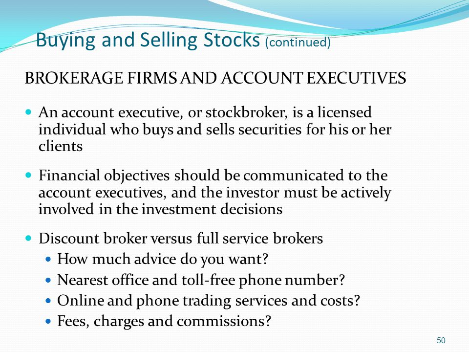 Buying and Selling Stocks (continued) BROKERAGE FIRMS AND ACCOUNT EXECUTIVES An account executive, or stockbroker, is a licensed individual who buys a