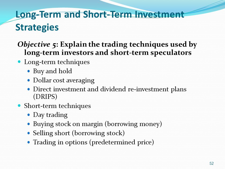 Long-Term and Short-Term Investment Strategies Objective 5: Explain the trading techniques used by long-term investors and short-term speculators Long