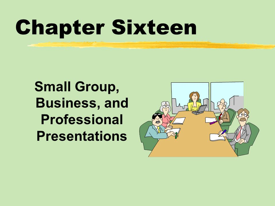 Chapter Sixteen Small Group, Business, and Professional Presentations