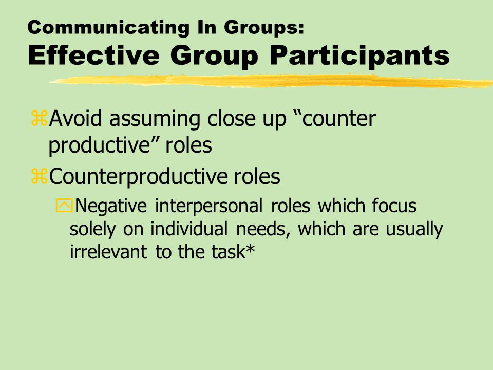 "Communicating In Groups: Effective Group Participants zAvoid assuming close up ""counter productive"" roles zCounterproductive roles yNegative interpers"