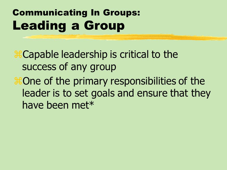 Communicating In Groups: Leading a Group zCapable leadership is critical to the success of any group zOne of the primary responsibilities of the leade