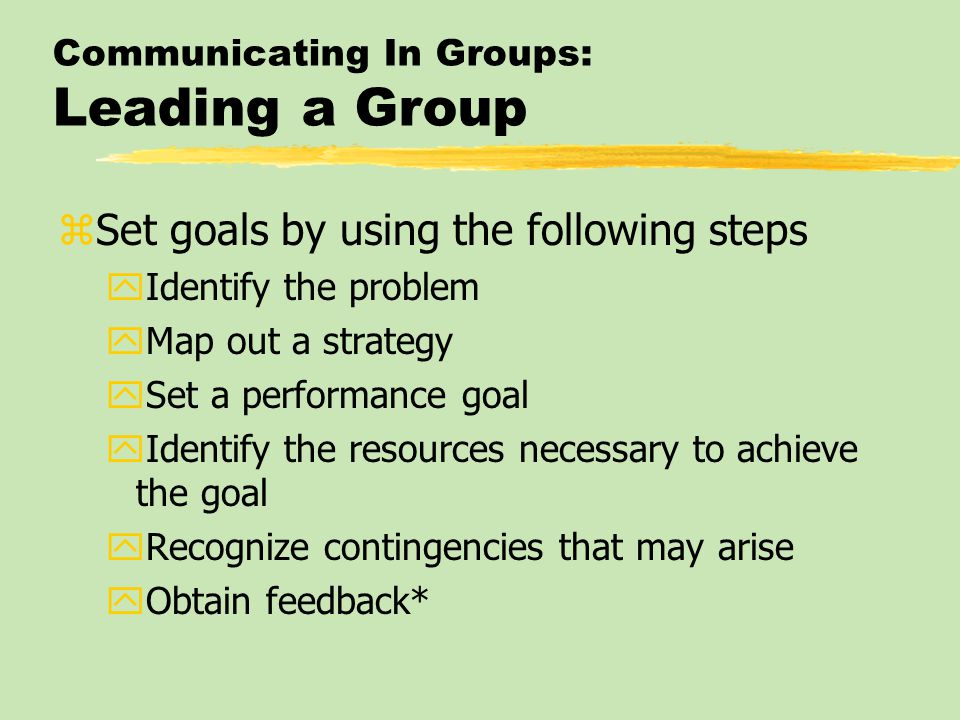 Communicating In Groups: Leading a Group zSet goals by using the following steps yIdentify the problem yMap out a strategy ySet a performance goal yId