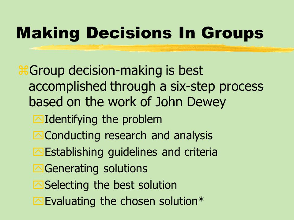 Making Decisions In Groups zGroup decision-making is best accomplished through a six-step process based on the work of John Dewey yIdentifying the pro