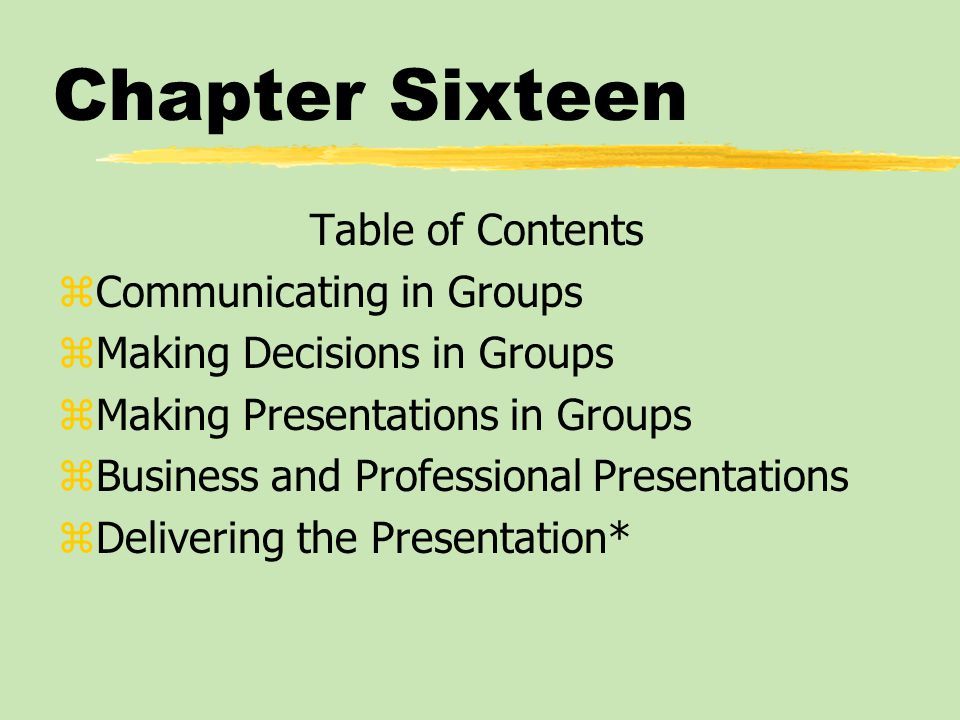 Chapter Sixteen Table of Contents zCommunicating in Groups zMaking Decisions in Groups zMaking Presentations in Groups zBusiness and Professional Pres