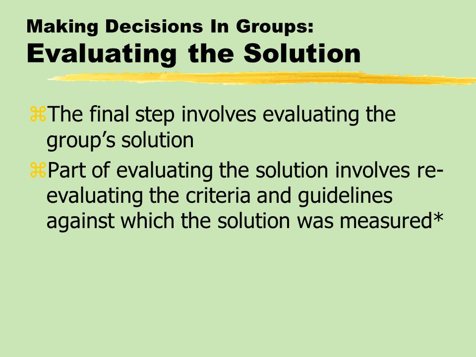 Making Decisions In Groups: Evaluating the Solution zThe final step involves evaluating the group's solution zPart of evaluating the solution involves