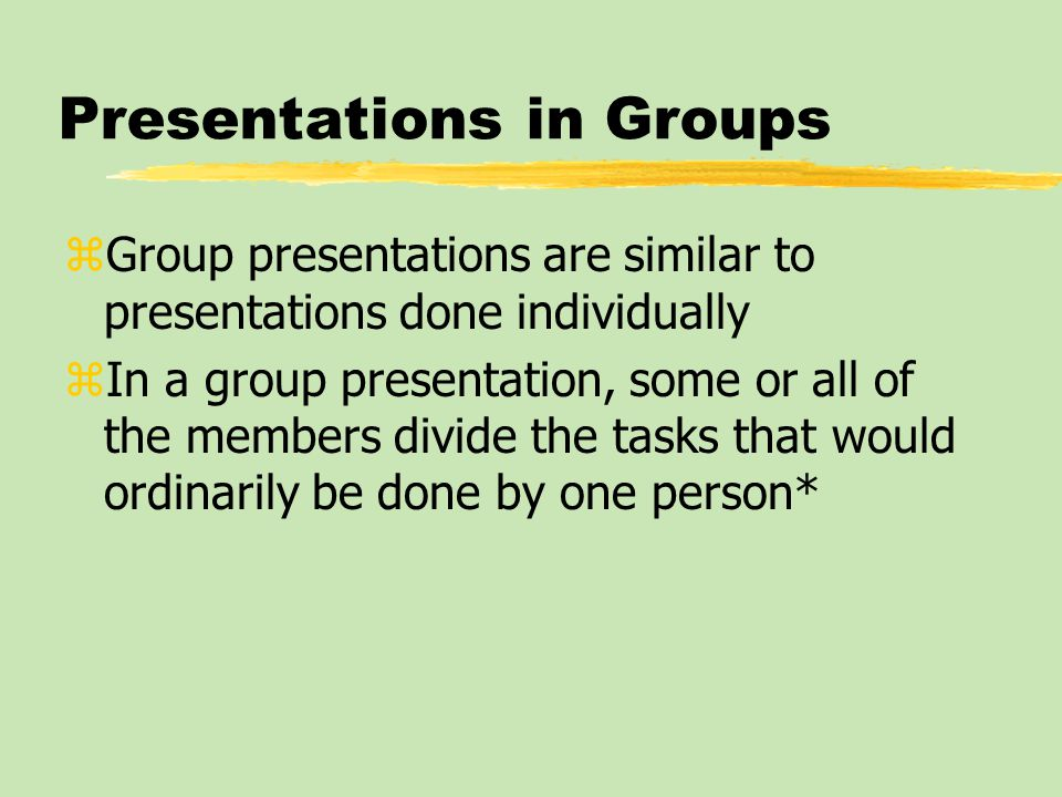 Presentations in Groups zGroup presentations are similar to presentations done individually zIn a group presentation, some or all of the members divid