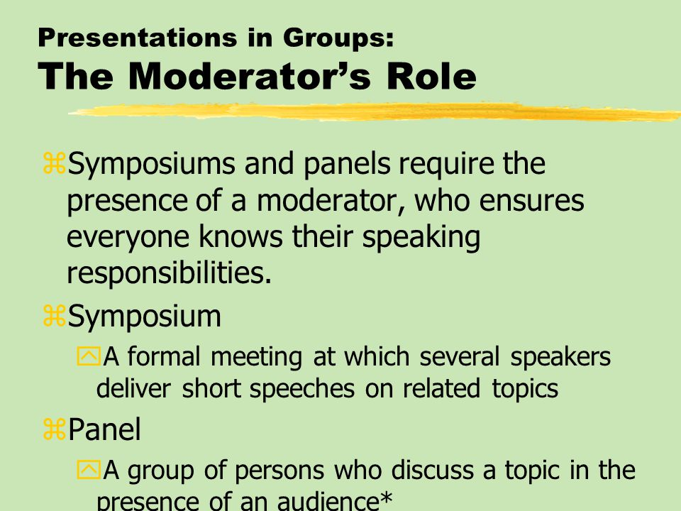Presentations in Groups: The Moderator's Role zSymposiums and panels require the presence of a moderator, who ensures everyone knows their speaking re