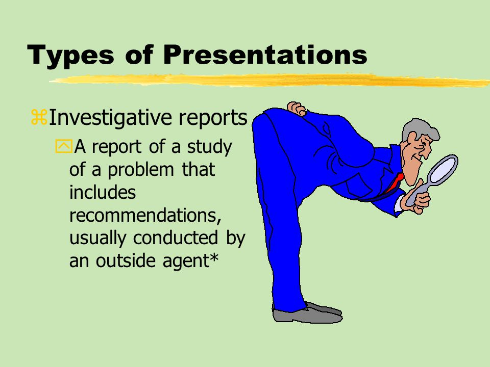 Types of Presentations zInvestigative reports yA report of a study of a problem that includes recommendations, usually conducted by an outside agent*
