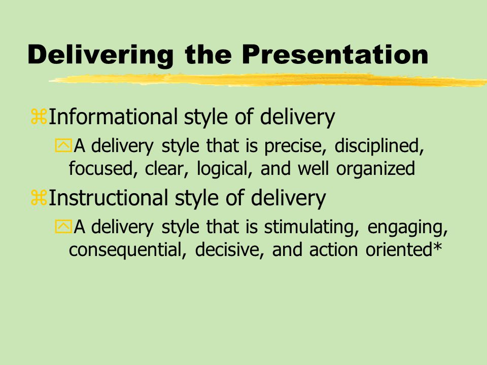 Delivering the Presentation zInformational style of delivery yA delivery style that is precise, disciplined, focused, clear, logical, and well organiz