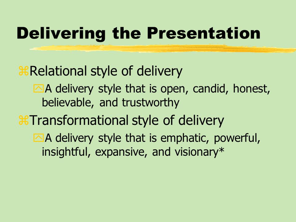 Delivering the Presentation zRelational style of delivery yA delivery style that is open, candid, honest, believable, and trustworthy zTransformationa