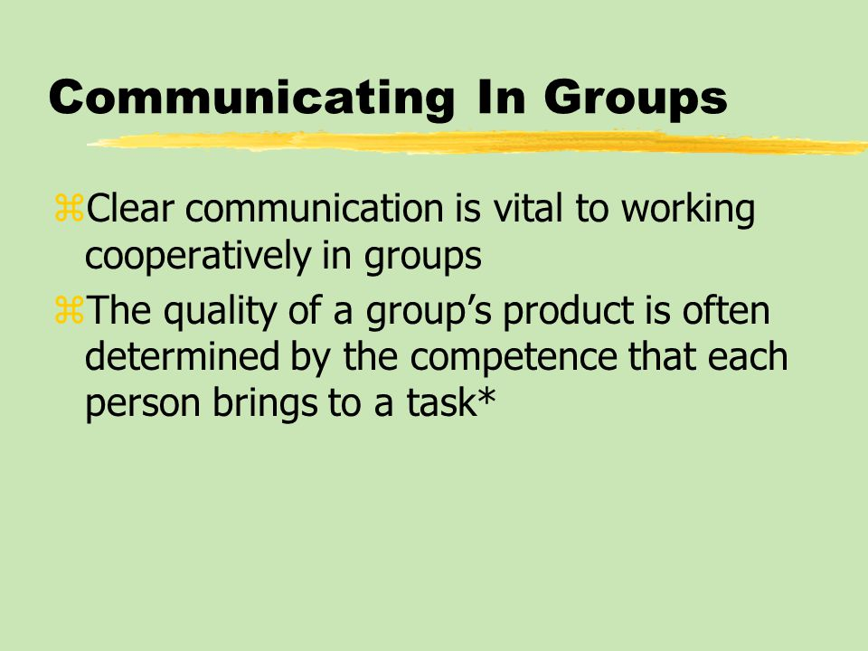 Communicating In Groups zClear communication is vital to working cooperatively in groups zThe quality of a group's product is often determined by the