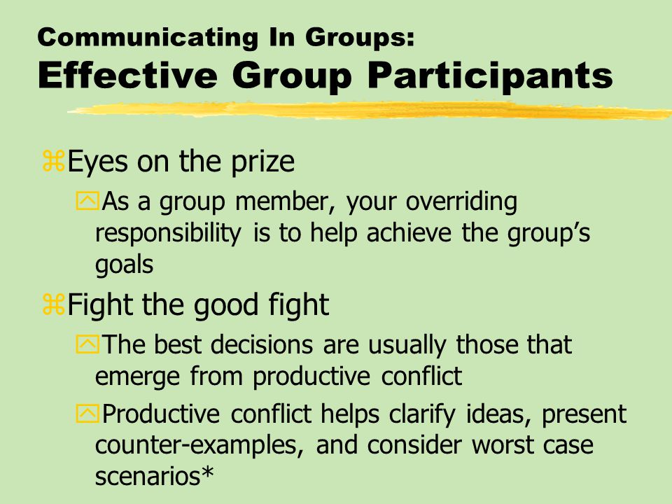 Communicating In Groups: Effective Group Participants zEyes on the prize yAs a group member, your overriding responsibility is to help achieve the gro