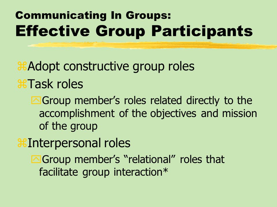 Communicating In Groups: Effective Group Participants zAdopt constructive group roles zTask roles yGroup member's roles related directly to the accomp