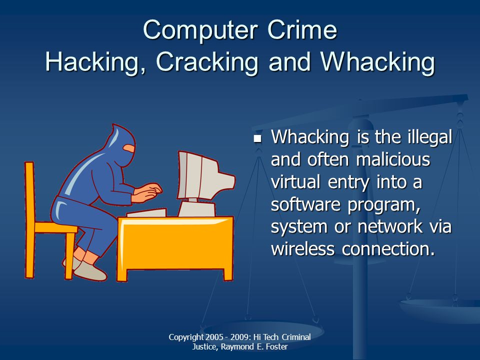Copyright 2005 - 2009: Hi Tech Criminal Justice, Raymond E. Foster Computer Crime Hacking, Cracking and Whacking Whacking is the illegal and often mal