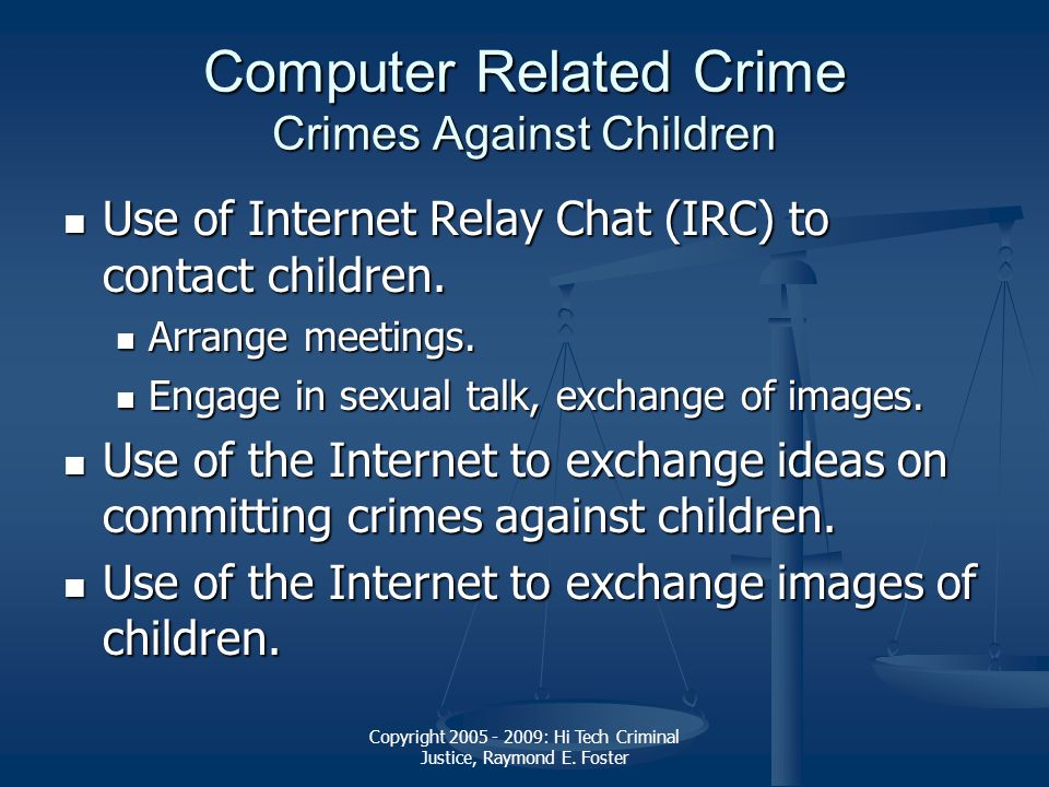 Copyright 2005 - 2009: Hi Tech Criminal Justice, Raymond E. Foster Computer Related Crime Crimes Against Children Use of Internet Relay Chat (IRC) to