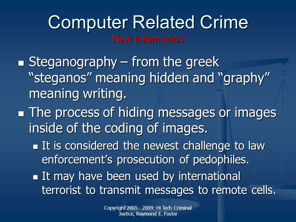 "Copyright 2005 - 2009: Hi Tech Criminal Justice, Raymond E. Foster Computer Related Crime New Information Steganography – from the greek ""steganos"" me"