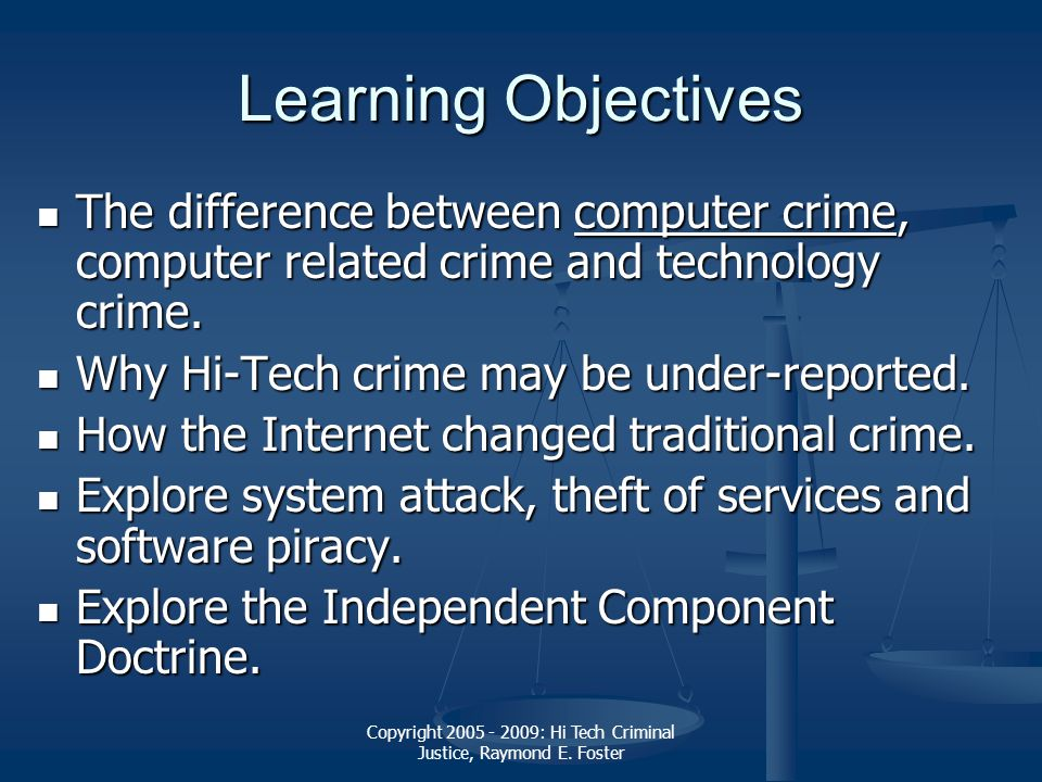 Copyright 2005 - 2009: Hi Tech Criminal Justice, Raymond E. Foster Learning Objectives The difference between computer crime, computer related crime a