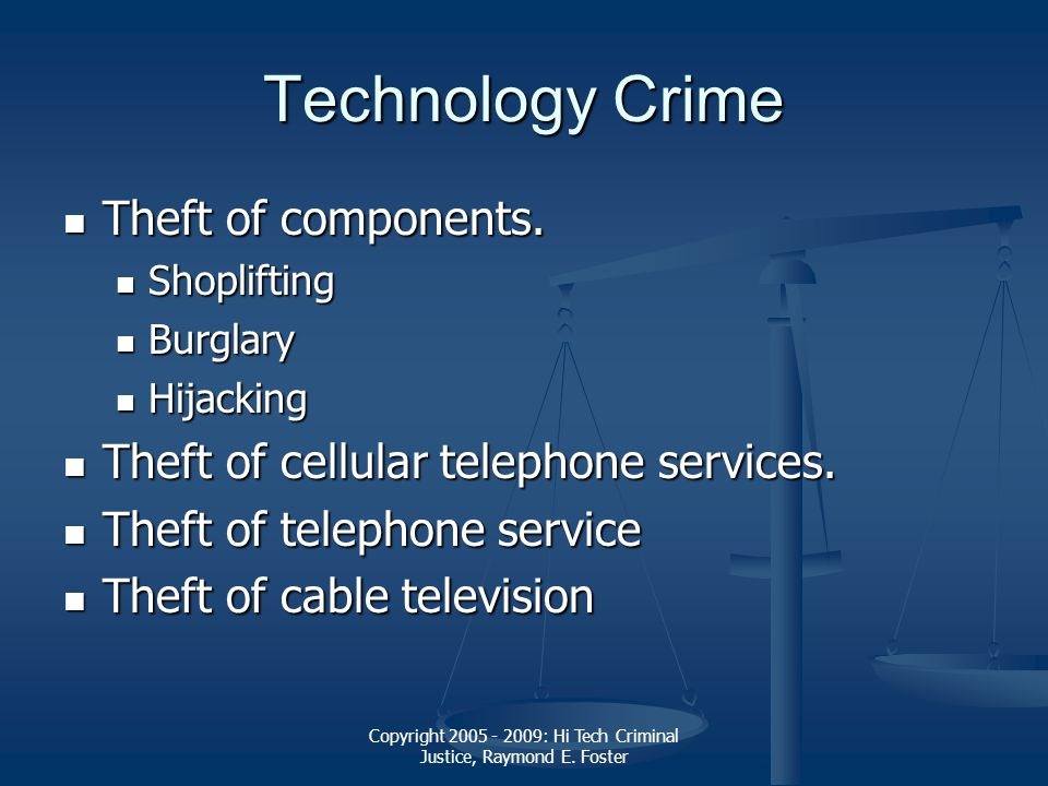 Copyright 2005 - 2009: Hi Tech Criminal Justice, Raymond E. Foster Technology Crime Theft of components. Theft of components. Shoplifting Shoplifting