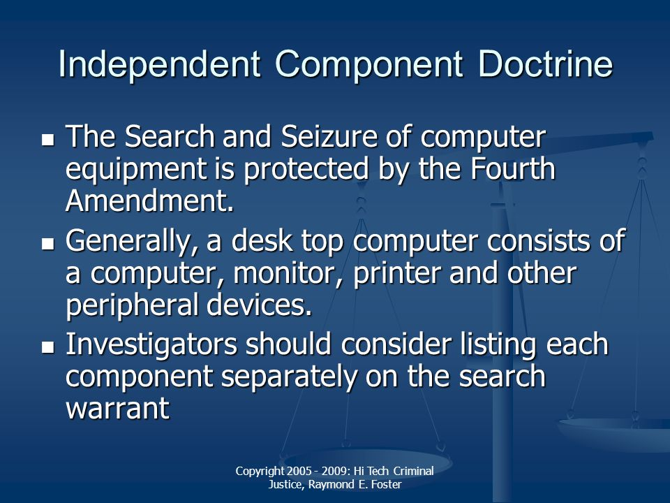 Copyright 2005 - 2009: Hi Tech Criminal Justice, Raymond E. Foster Independent Component Doctrine The Search and Seizure of computer equipment is prot