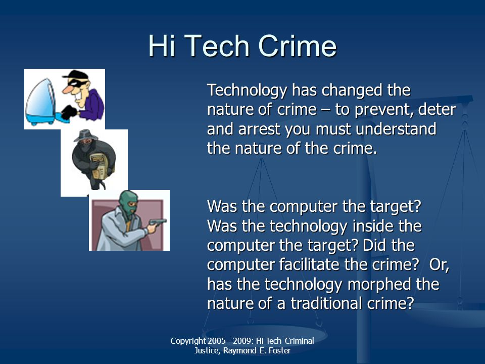 Copyright 2005 - 2009: Hi Tech Criminal Justice, Raymond E. Foster Hi Tech Crime Technology has changed the nature of crime – to prevent, deter and ar