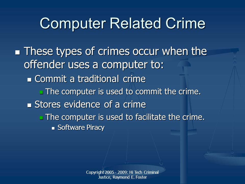 Copyright 2005 - 2009: Hi Tech Criminal Justice, Raymond E. Foster Computer Related Crime These types of crimes occur when the offender uses a compute