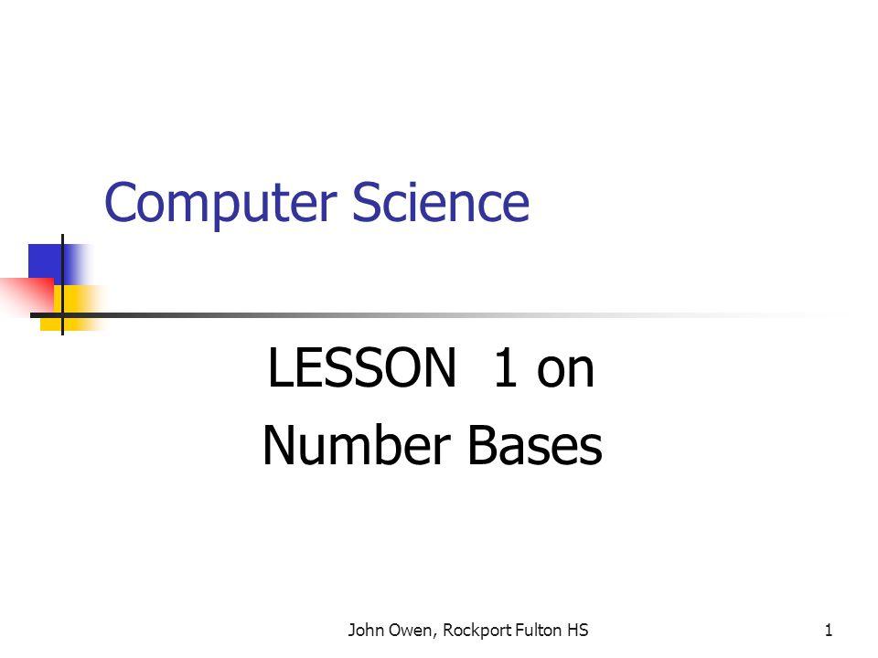 John Owen, Rockport Fulton HS1 Computer Science LESSON 1 on Number Bases