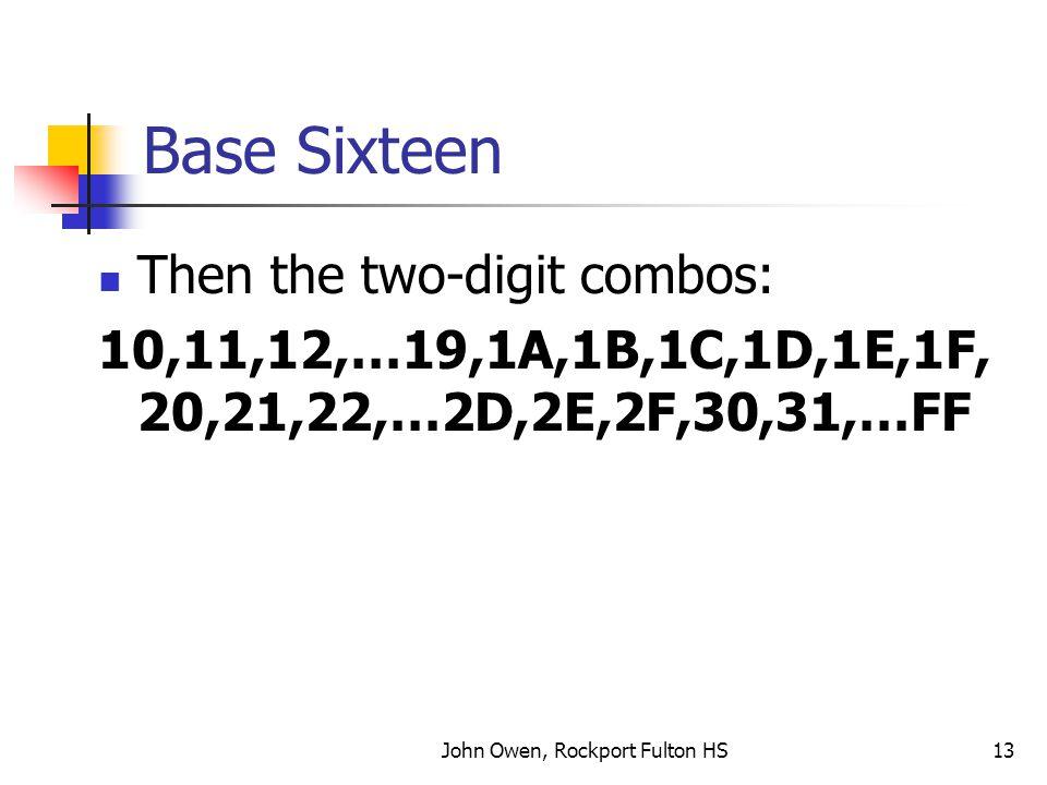 John Owen, Rockport Fulton HS13 Base Sixteen Then the two-digit combos: 10,11,12,…19,1A,1B,1C,1D,1E,1F, 20,21,22,…2D,2E,2F,30,31,…FF
