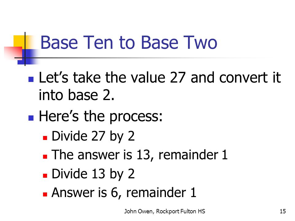 John Owen, Rockport Fulton HS15 Base Ten to Base Two Let's take the value 27 and convert it into base 2.
