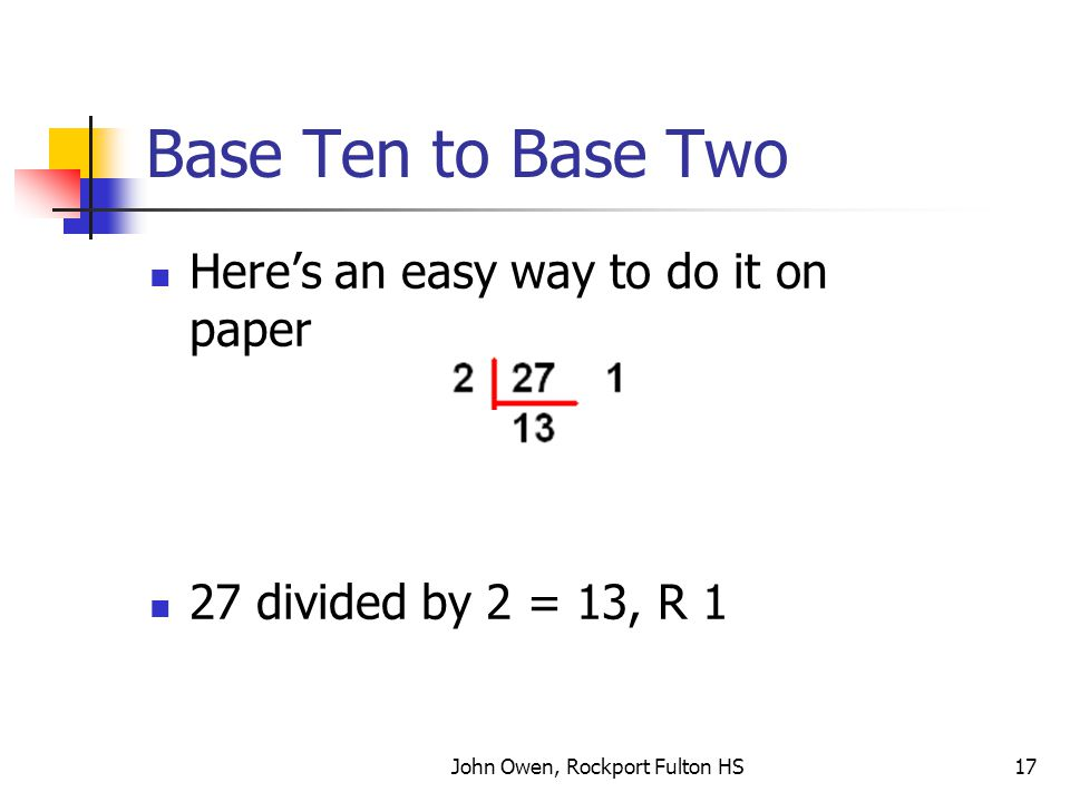 John Owen, Rockport Fulton HS17 Base Ten to Base Two Here's an easy way to do it on paper 27 divided by 2 = 13, R 1