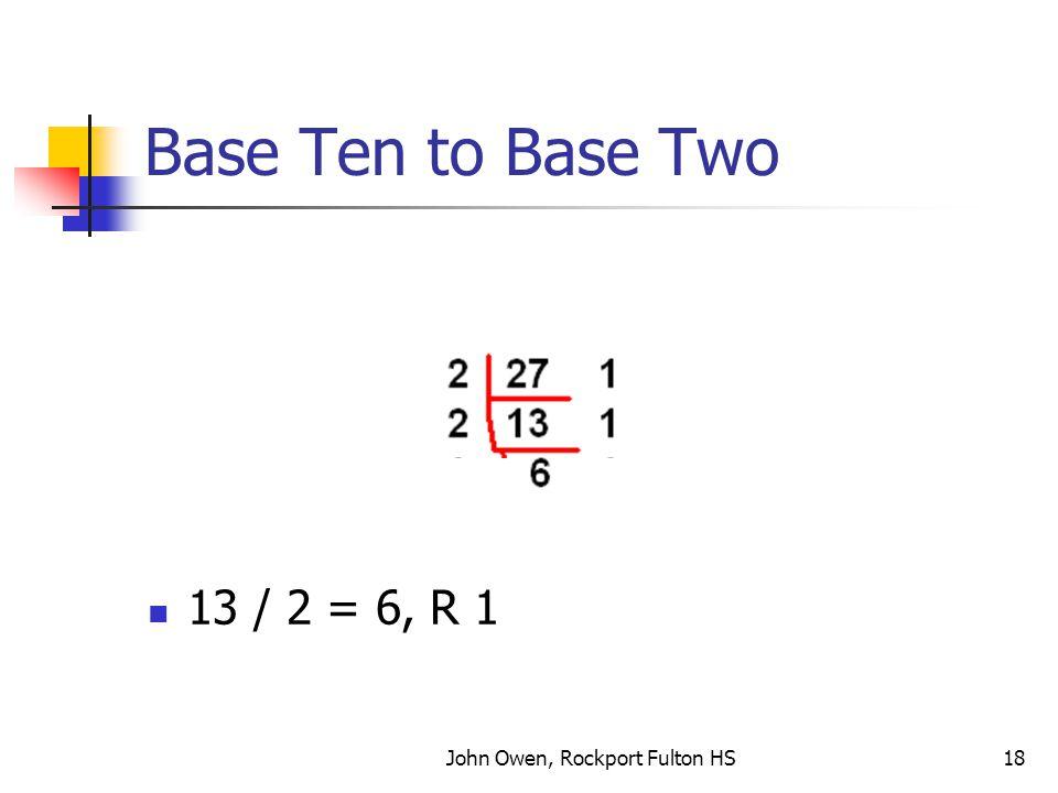 John Owen, Rockport Fulton HS18 Base Ten to Base Two 13 / 2 = 6, R 1