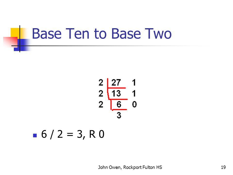 John Owen, Rockport Fulton HS19 Base Ten to Base Two 6 / 2 = 3, R 0