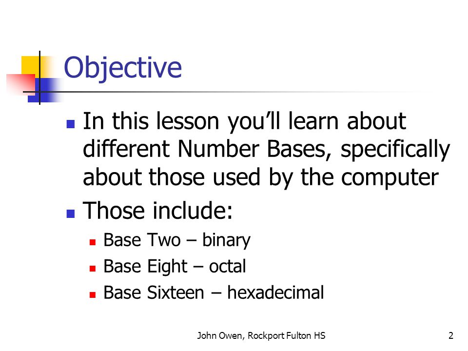 John Owen, Rockport Fulton HS2 Objective In this lesson you'll learn about different Number Bases, specifically about those used by the computer Those include: Base Two – binary Base Eight – octal Base Sixteen – hexadecimal