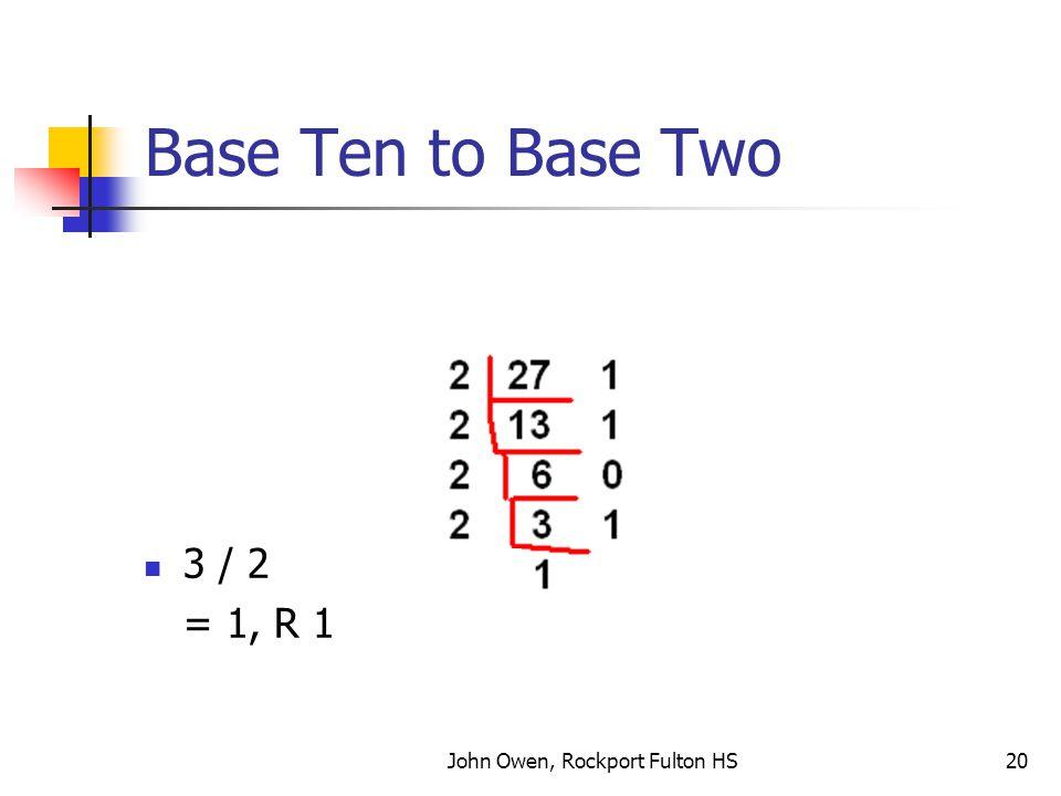 John Owen, Rockport Fulton HS20 Base Ten to Base Two 3 / 2 = 1, R 1