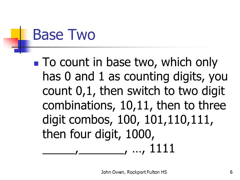 John Owen, Rockport Fulton HS6 Base Two To count in base two, which only has 0 and 1 as counting digits, you count 0,1, then switch to two digit combinations, 10,11, then to three digit combos, 100, 101,110,111, then four digit, 1000, _____,_______, …, 1111