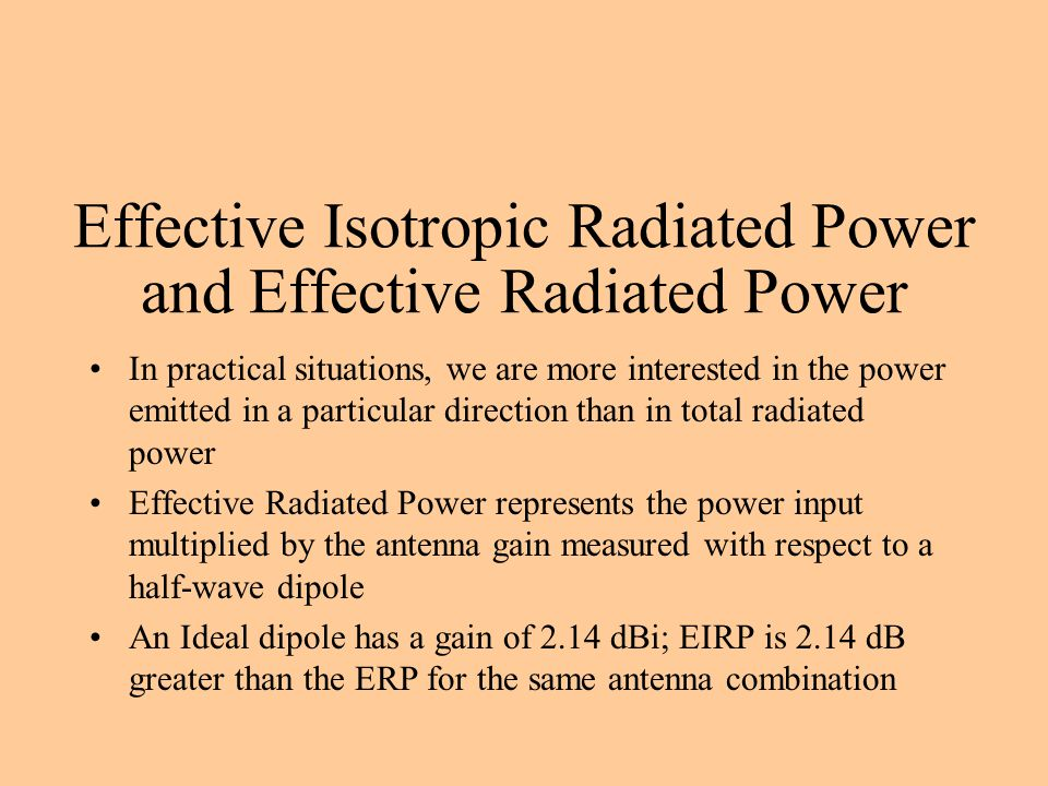 Effective Isotropic Radiated Power and Effective Radiated Power In practical situations, we are more interested in the power emitted in a particular direction than in total radiated power Effective Radiated Power represents the power input multiplied by the antenna gain measured with respect to a half-wave dipole An Ideal dipole has a gain of 2.14 dBi; EIRP is 2.14 dB greater than the ERP for the same antenna combination