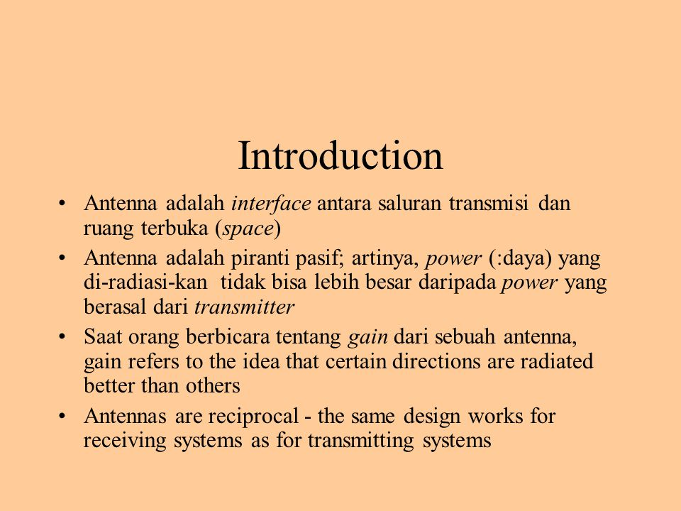 Introduction Antenna adalah interface antara saluran transmisi dan ruang terbuka (space) Antenna adalah piranti pasif; artinya, power (:daya) yang di-radiasi-kan tidak bisa lebih besar daripada power yang berasal dari transmitter Saat orang berbicara tentang gain dari sebuah antenna, gain refers to the idea that certain directions are radiated better than others Antennas are reciprocal - the same design works for receiving systems as for transmitting systems